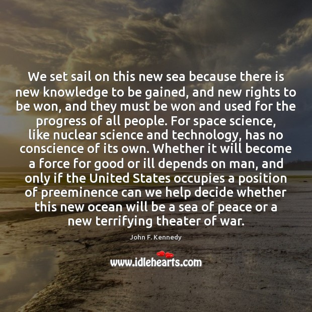 We set sail on this new sea because there is new knowledge John F. Kennedy Picture Quote