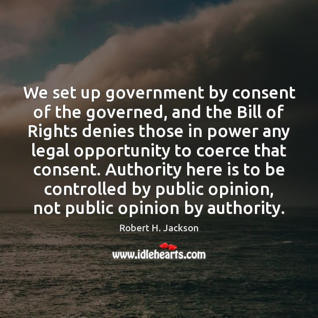 We set up government by consent of the governed, and the Bill Robert H. Jackson Picture Quote