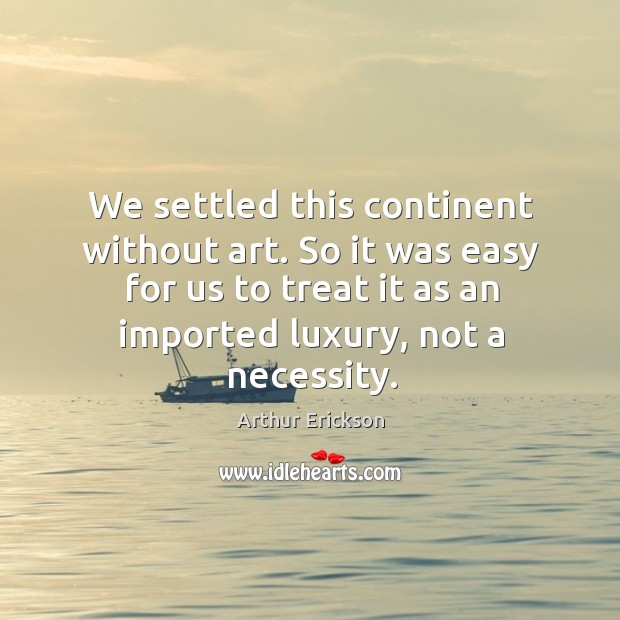 We settled this continent without art. So it was easy for us to treat it as an imported luxury, not a necessity. Image