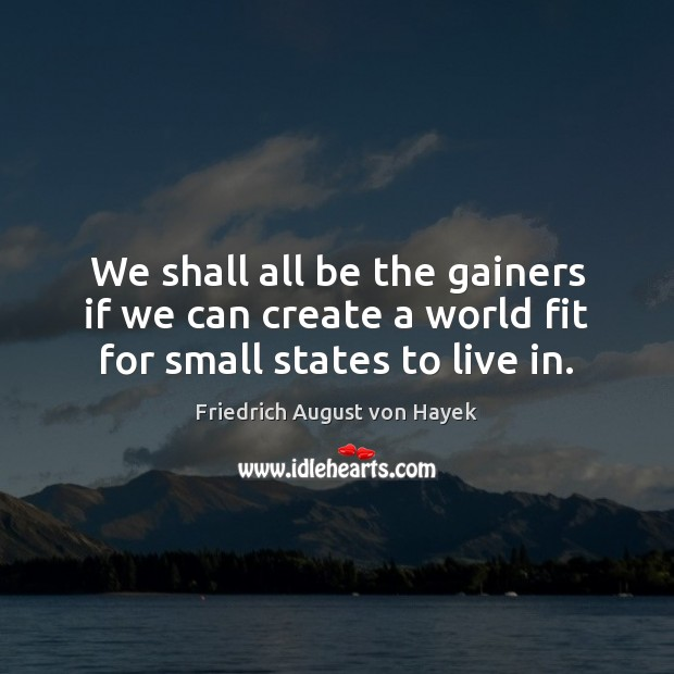 We shall all be the gainers if we can create a world fit for small states to live in. Image