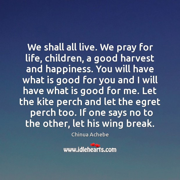 We shall all live. We pray for life, children, a good harvest Chinua Achebe Picture Quote