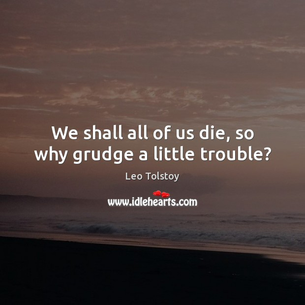We shall all of us die, so why grudge a little trouble? Grudge Quotes Image