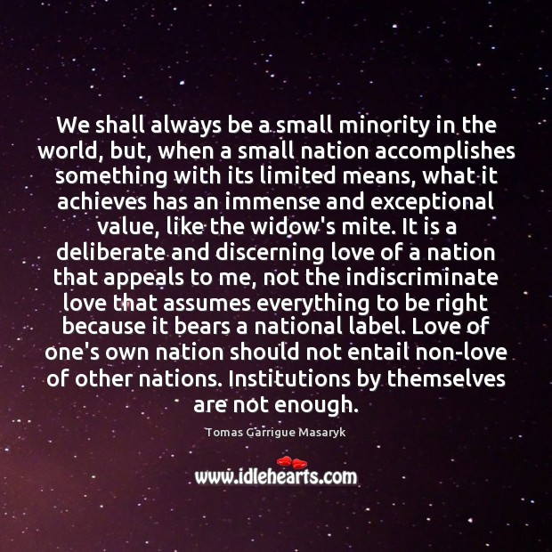 We shall always be a small minority in the world, but, when Tomas Garrigue Masaryk Picture Quote