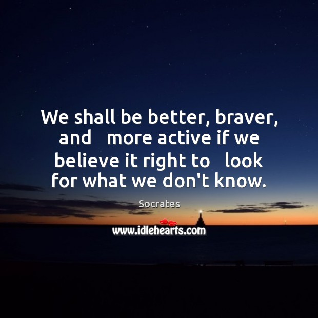 Image, We shall be better, braver, and   more active if we believe it