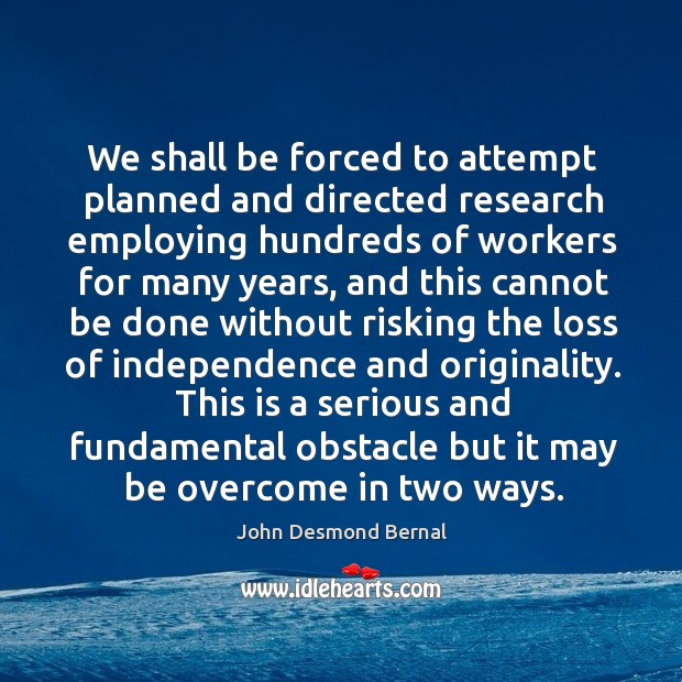 We shall be forced to attempt planned and directed research employing hundreds John Desmond Bernal Picture Quote
