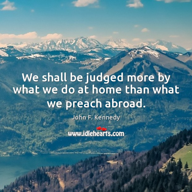 We shall be judged more by what we do at home than what we preach abroad. Image