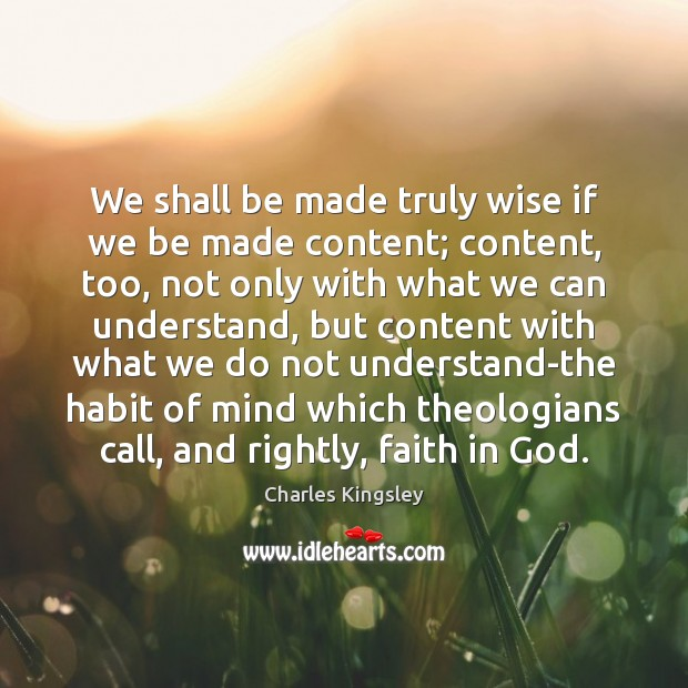 We shall be made truly wise if we be made content; content, Charles Kingsley Picture Quote