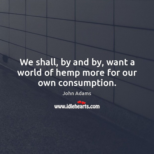 We shall, by and by, want a world of hemp more for our own consumption. John Adams Picture Quote