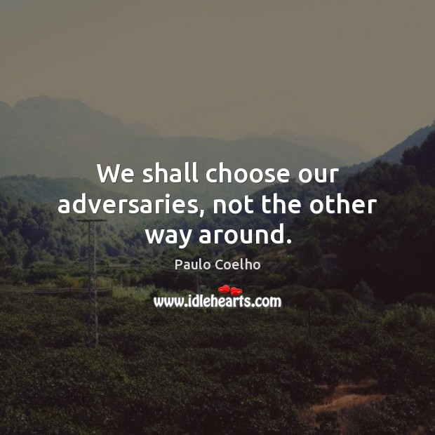 We shall choose our adversaries, not the other way around. Paulo Coelho Picture Quote