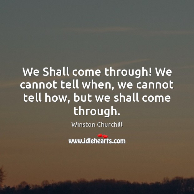 We Shall come through! We cannot tell when, we cannot tell how, but we shall come through. Image