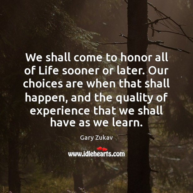 We shall come to honor all of Life sooner or later. Our Gary Zukav Picture Quote