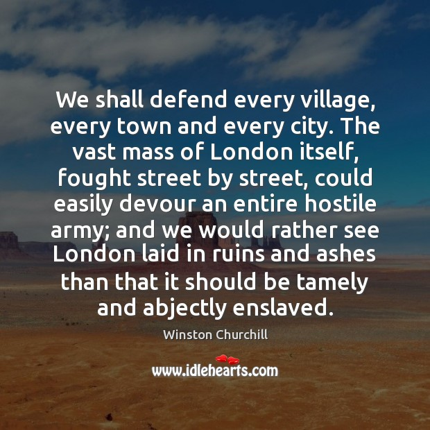 We shall defend every village, every town and every city. The vast Winston Churchill Picture Quote