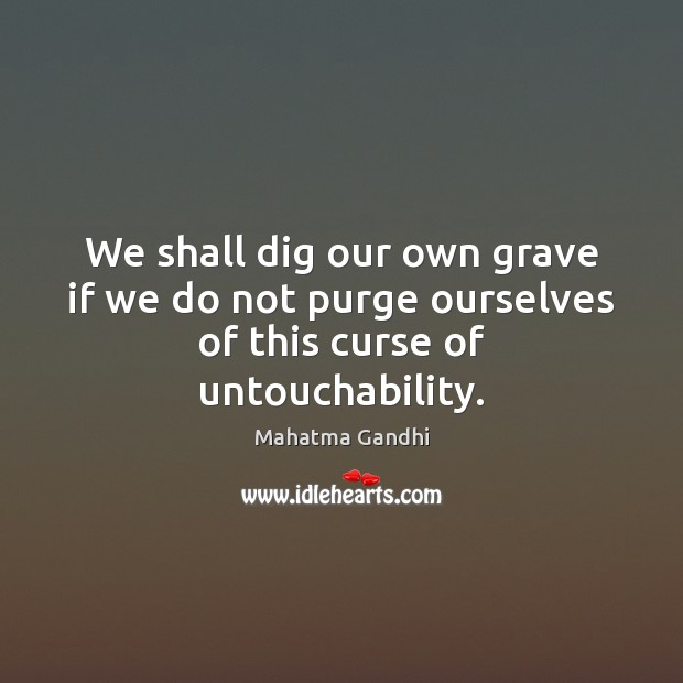 We shall dig our own grave if we do not purge ourselves of this curse of untouchability. Image