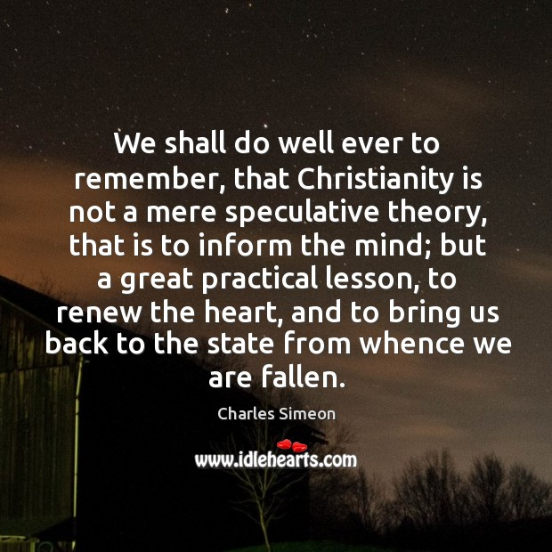 We shall do well ever to remember, that Christianity is not a Charles Simeon Picture Quote