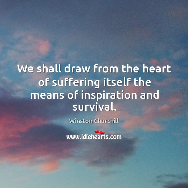 We shall draw from the heart of suffering itself the means of inspiration and survival. Image