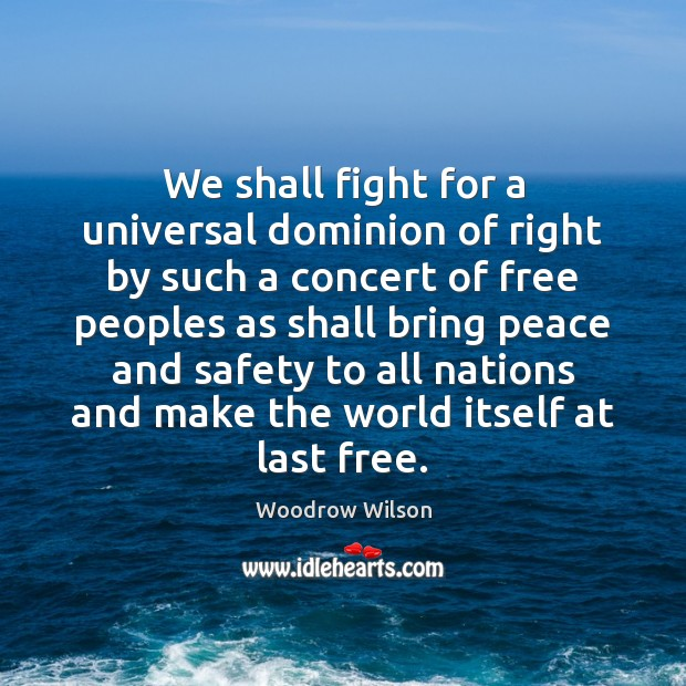 We shall fight for a universal dominion of right by such a Woodrow Wilson Picture Quote