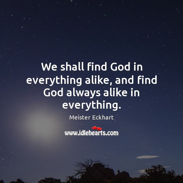 We shall find God in everything alike, and find God always alike in everything. Image