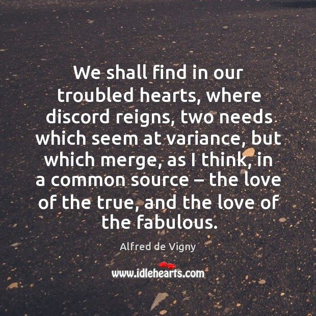We shall find in our troubled hearts, where discord reigns, two needs which seem at Alfred de Vigny Picture Quote