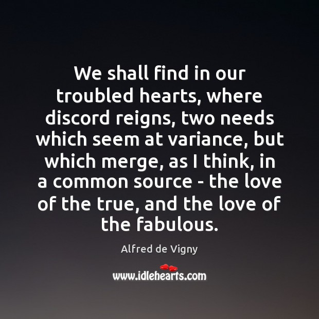 We shall find in our troubled hearts, where discord reigns, two needs Alfred de Vigny Picture Quote