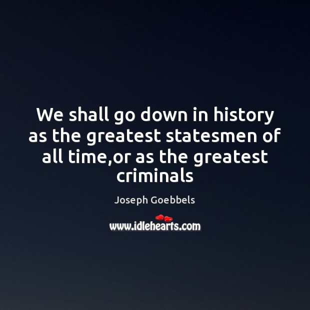 We shall go down in history as the greatest statesmen of all Joseph Goebbels Picture Quote
