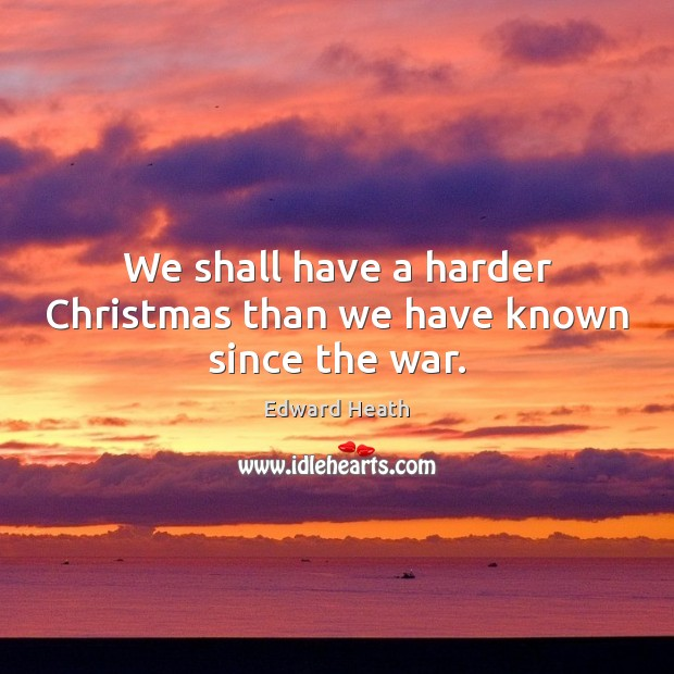 We shall have a harder Christmas than we have known since the war. Edward Heath Picture Quote