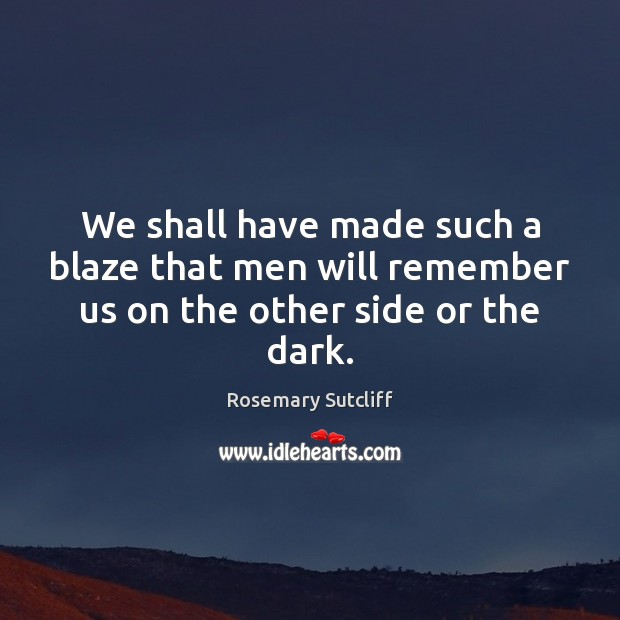 Image, We shall have made such a blaze that men will remember us on the other side or the dark.