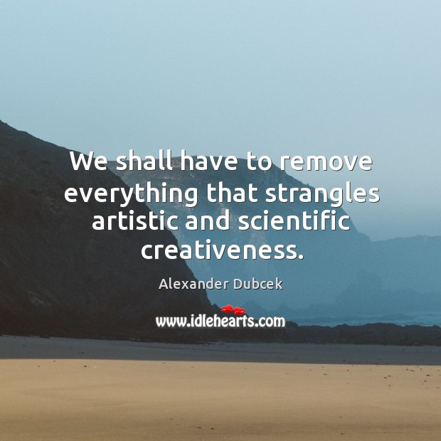 Image, We shall have to remove everything that strangles artistic and scientific creativeness.