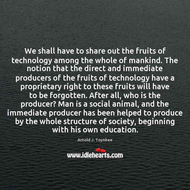 We shall have to share out the fruits of technology among the Arnold J. Toynbee Picture Quote