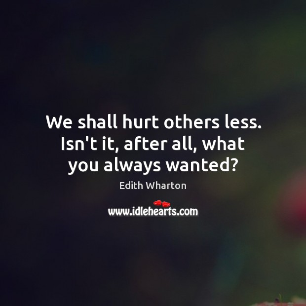 We shall hurt others less. Isn't it, after all, what you always wanted? Image