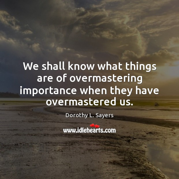 We shall know what things are of overmastering importance when they have overmastered us. Image