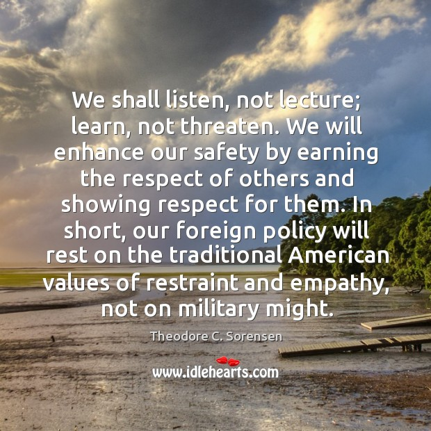 We shall listen, not lecture; learn, not threaten. We will enhance our safety by earning Theodore C. Sorensen Picture Quote