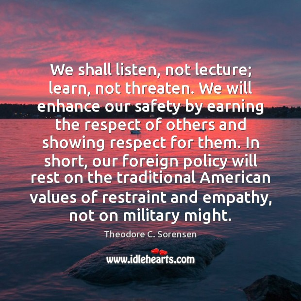 We shall listen, not lecture; learn, not threaten. We will enhance our Theodore C. Sorensen Picture Quote