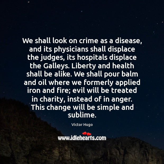 We shall look on crime as a disease, and its physicians shall Image