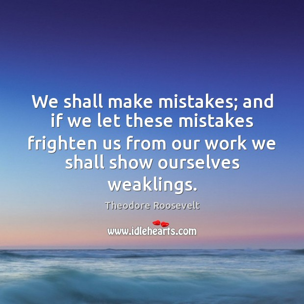 We shall make mistakes; and if we let these mistakes frighten us Theodore Roosevelt Picture Quote