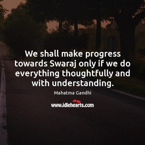 We shall make progress towards Swaraj only if we do everything thoughtfully Image