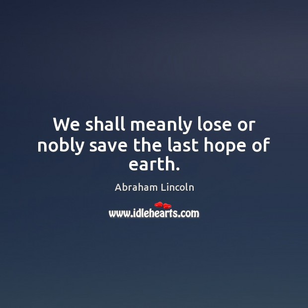 Image, We shall meanly lose or nobly save the last hope of earth.