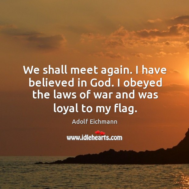 Image, We shall meet again. I have believed in god. I obeyed the laws of war and was loyal to my flag.