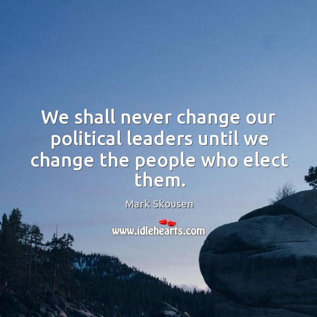We shall never change our political leaders until we change the people who elect them. Image