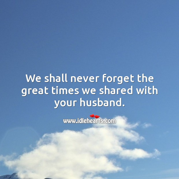 We shall never forget the great times we shared with your husband. Sympathy Messages for Loss of Husband Image