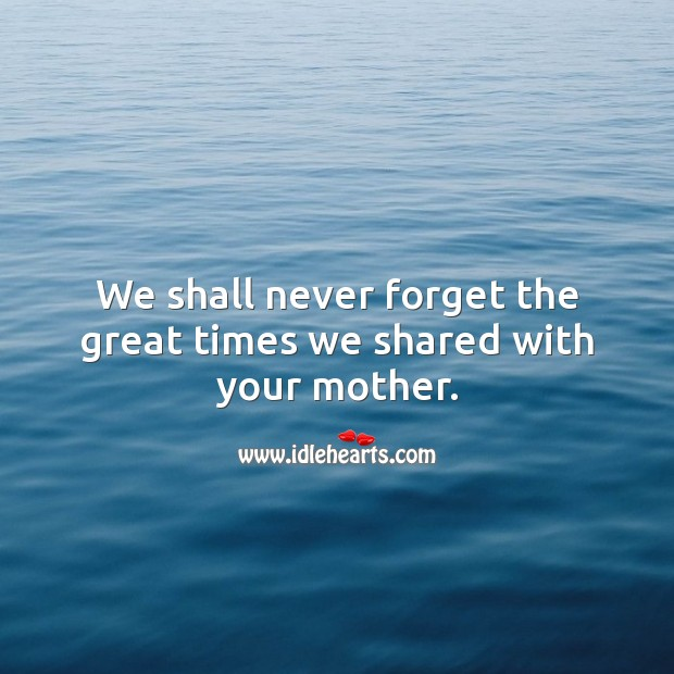 We shall never forget the great times we shared with your mother. Sympathy Messages for Loss of Mother Image