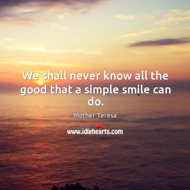 Image, We shall never know all the good that a simple smile can do.