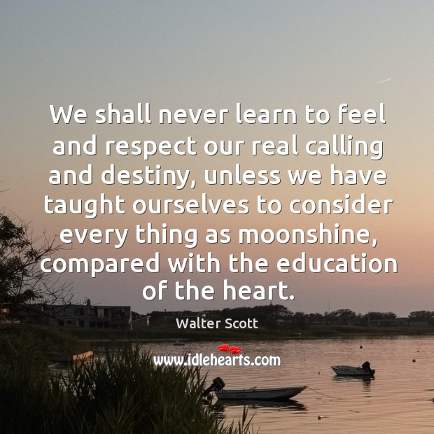We shall never learn to feel and respect our real calling and Walter Scott Picture Quote