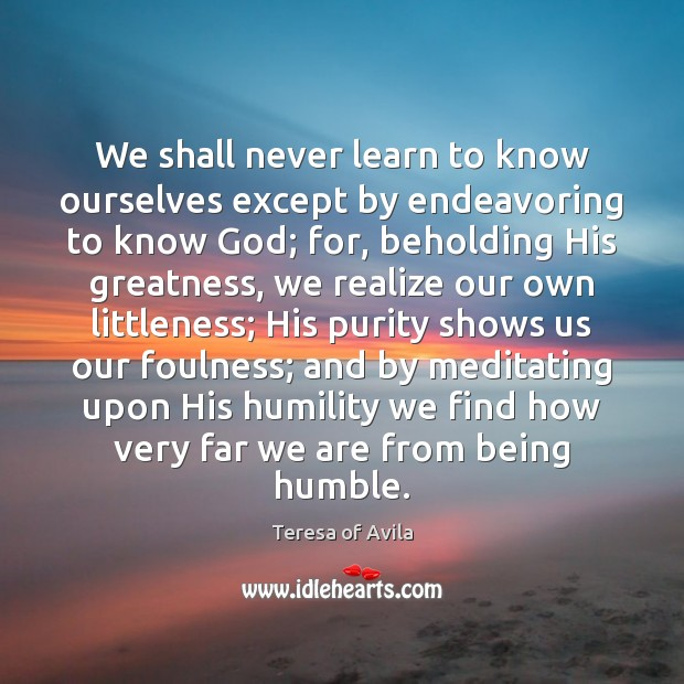 We shall never learn to know ourselves except by endeavoring to know Teresa of Avila Picture Quote