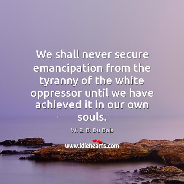 We shall never secure emancipation from the tyranny of the white oppressor W. E. B. Du Bois Picture Quote
