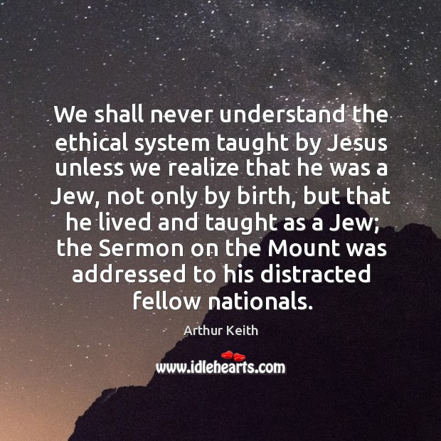 We shall never understand the ethical system taught by jesus unless we realize that he was a jew Image