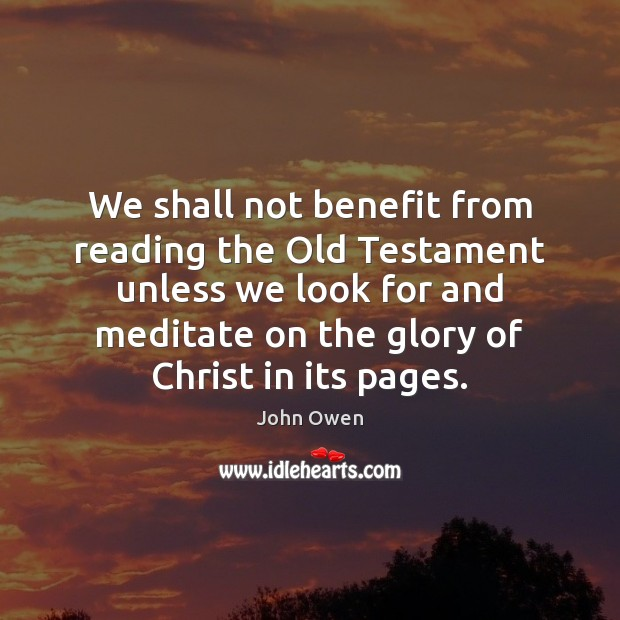 We shall not benefit from reading the Old Testament unless we look John Owen Picture Quote