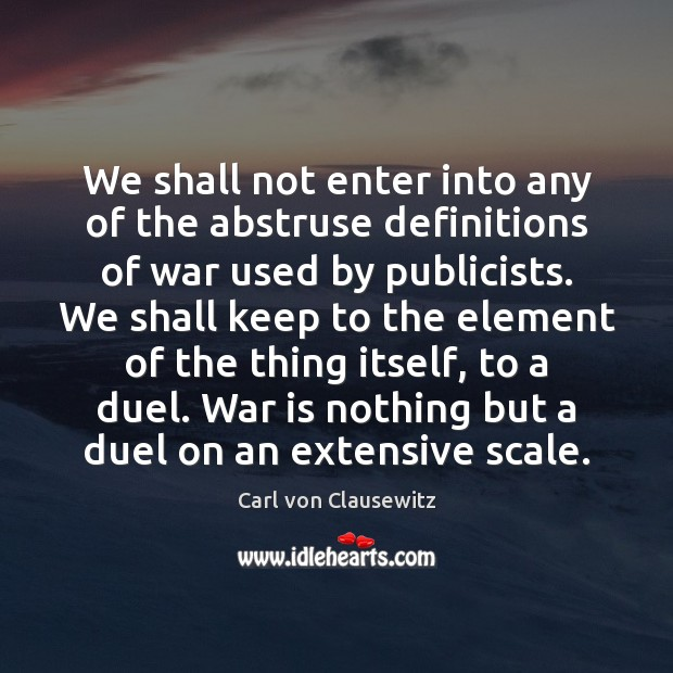 We shall not enter into any of the abstruse definitions of war Carl von Clausewitz Picture Quote