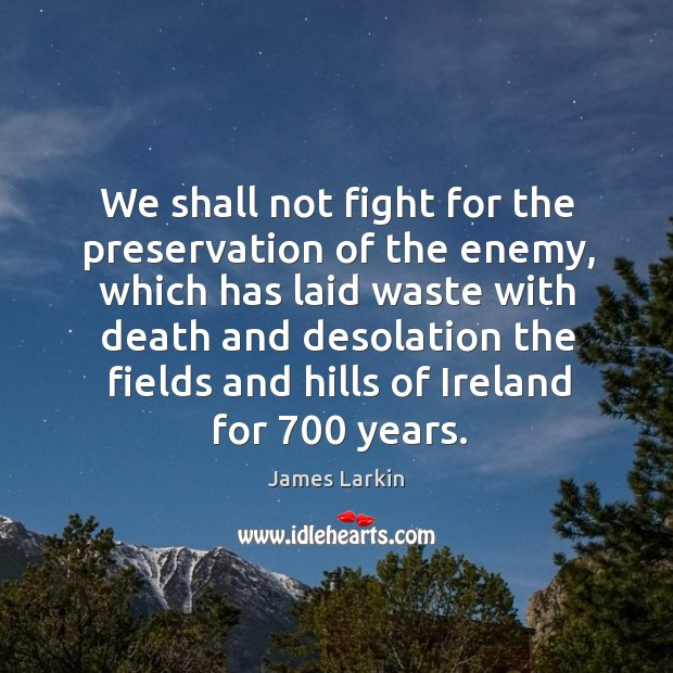 We shall not fight for the preservation of the enemy, which has laid waste with death and James Larkin Picture Quote