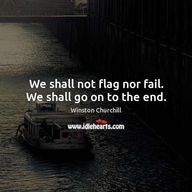Image, We shall not flag nor fail. We shall go on to the end.