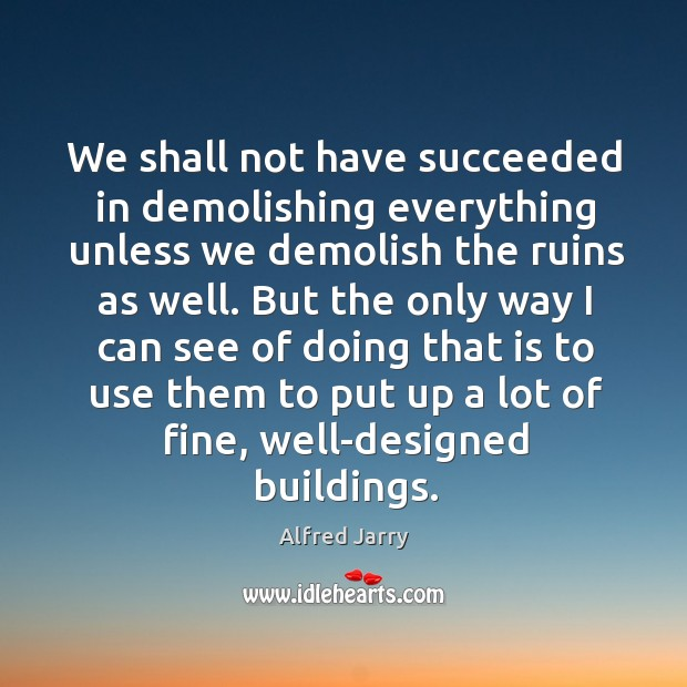 We shall not have succeeded in demolishing everything unless we demolish the ruins as well. Image
